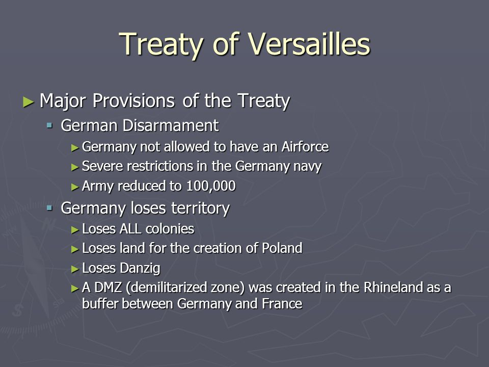 Treaty of Versailles ► Major Provisions of the Treaty  German Disarmament ► Germany not allowed to have an Airforce ► Severe restrictions in the Germany navy ► Army reduced to 100,000  Germany loses territory ► Loses ALL colonies ► Loses land for the creation of Poland ► Loses Danzig ► A DMZ (demilitarized zone) was created in the Rhineland as a buffer between Germany and France