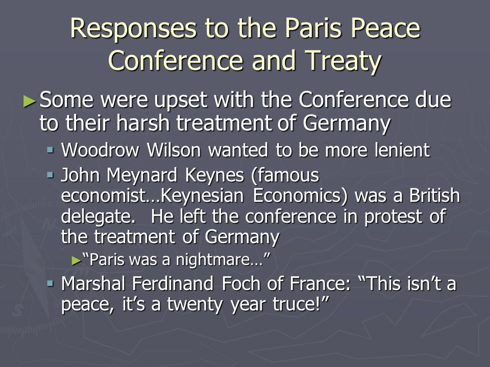 Responses to the Paris Peace Conference and Treaty ► Some were upset with the Conference due to their harsh treatment of Germany  Woodrow Wilson wanted to be more lenient  John Meynard Keynes (famous economist…Keynesian Economics) was a British delegate.