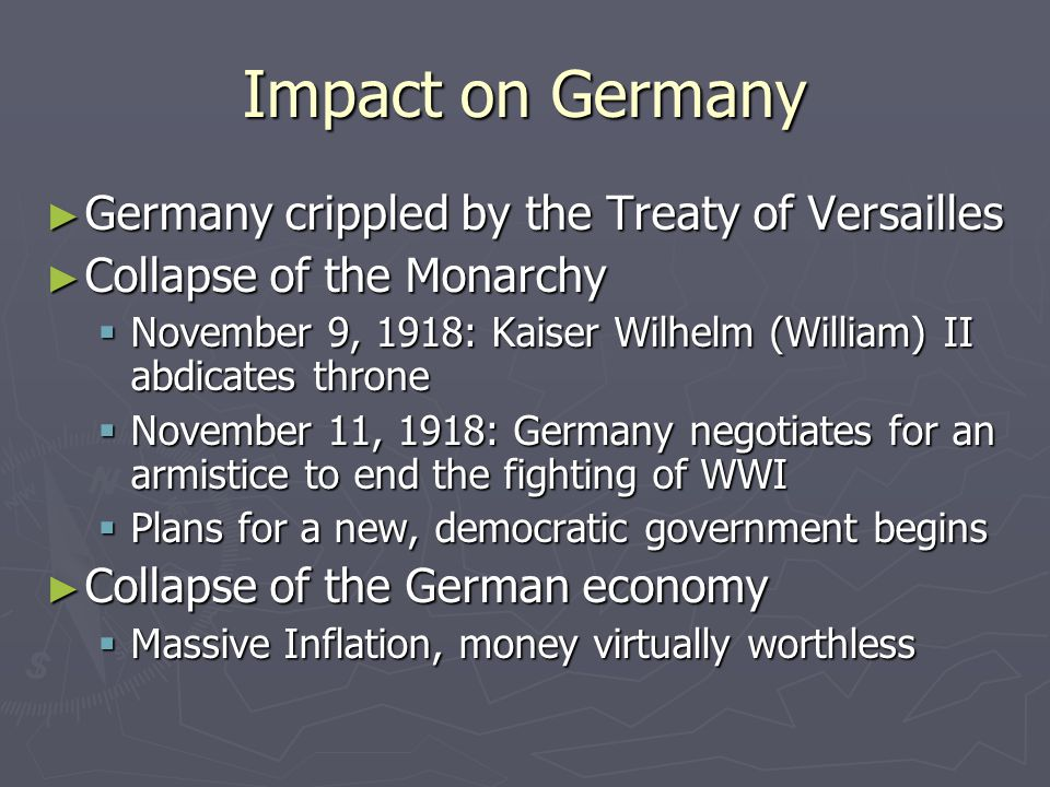 Impact on Germany ► Germany crippled by the Treaty of Versailles ► Collapse of the Monarchy  November 9, 1918: Kaiser Wilhelm (William) II abdicates throne  November 11, 1918: Germany negotiates for an armistice to end the fighting of WWI  Plans for a new, democratic government begins ► Collapse of the German economy  Massive Inflation, money virtually worthless