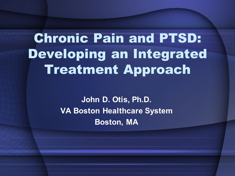 Chronic Pain and PTSD: Developing an Integrated Treatment Approach John D.