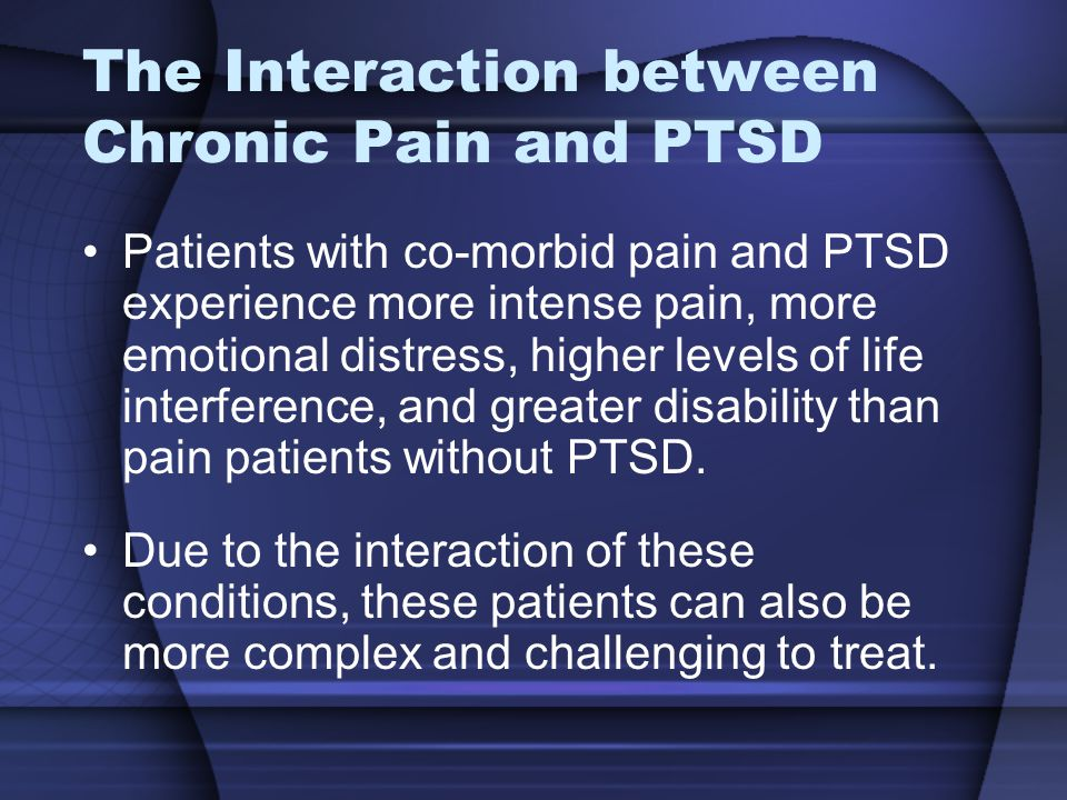 The Interaction between Chronic Pain and PTSD Patients with co-morbid pain and PTSD experience more intense pain, more emotional distress, higher levels of life interference, and greater disability than pain patients without PTSD.
