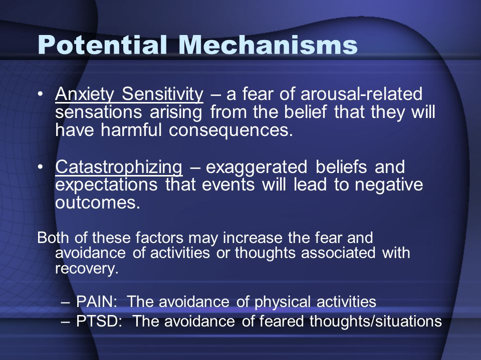 Potential Mechanisms Anxiety Sensitivity – a fear of arousal-related sensations arising from the belief that they will have harmful consequences.
