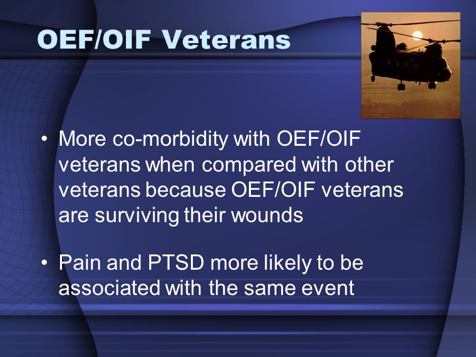 OEF/OIF Veterans More co-morbidity with OEF/OIF veterans when compared with other veterans because OEF/OIF veterans are surviving their wounds Pain and PTSD more likely to be associated with the same event