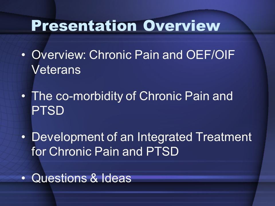 Presentation Overview Overview: Chronic Pain and OEF/OIF Veterans The co-morbidity of Chronic Pain and PTSD Development of an Integrated Treatment for Chronic Pain and PTSD Questions & Ideas