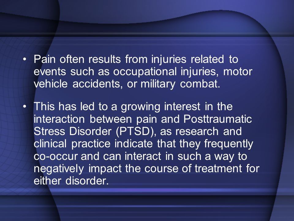 Pain often results from injuries related to events such as occupational injuries, motor vehicle accidents, or military combat.