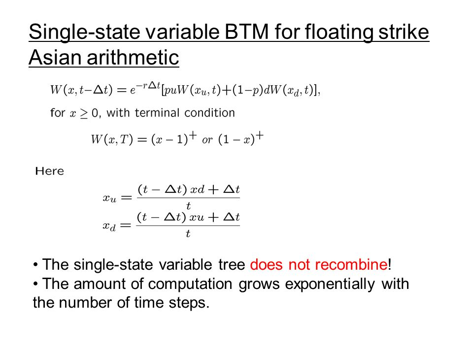 Single-state variable BTM for floating strike Asian arithmetic The single-state variable tree does not recombine! The amount of computation grows expo