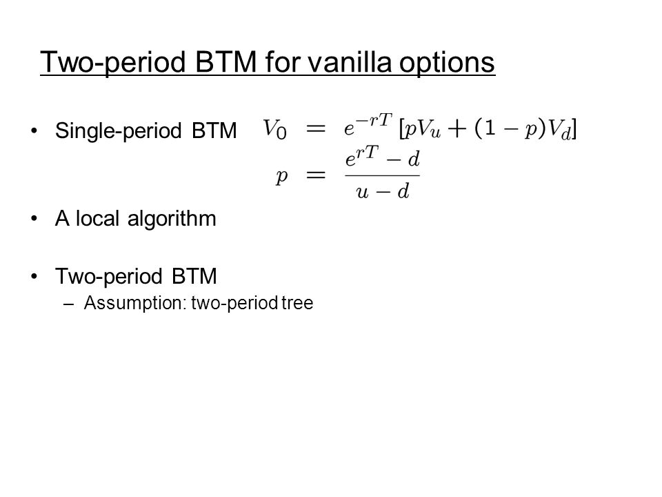 Two-period BTM for vanilla options Single-period BTM A local algorithm Two-period BTM –Assumption: two-period tree