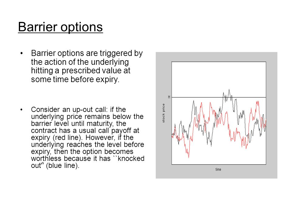 Barrier options Barrier options are triggered by the action of the underlying hitting a prescribed value at some time before expiry. Consider an up-ou