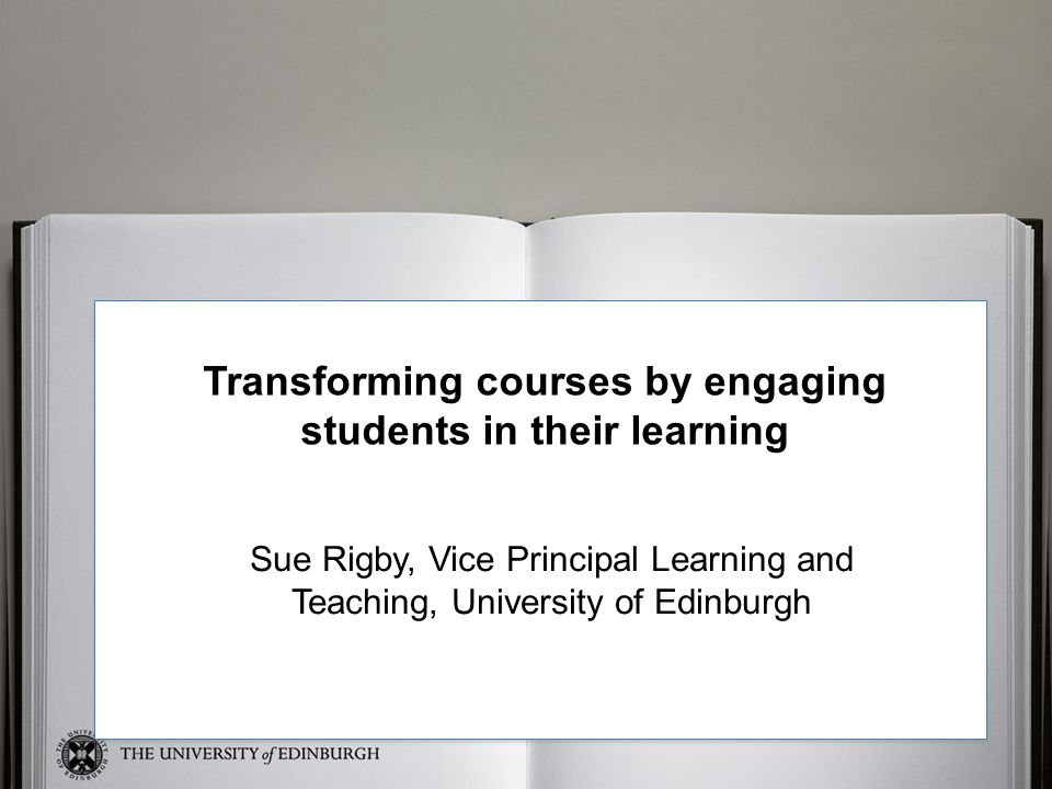 Sue Transforming courses by engaging students in their learning Sue Rigby, Vice Principal Learning and Teaching, University of Edinburgh