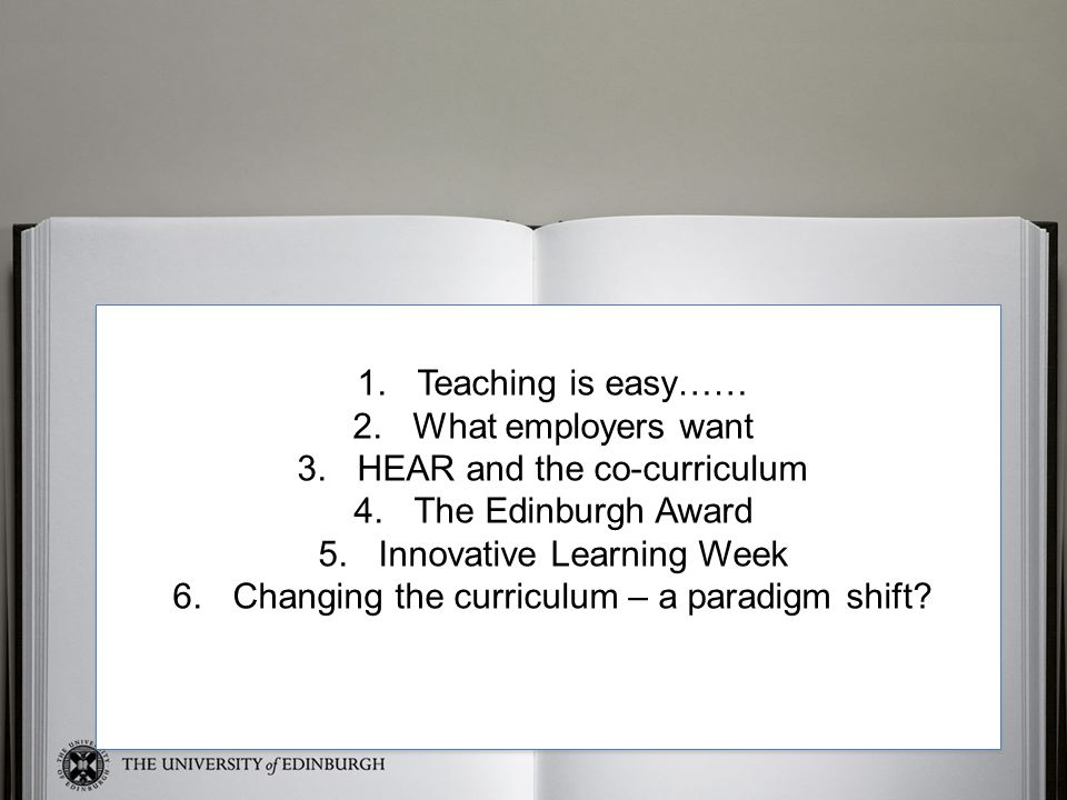 Sue 1.Teaching is easy…… 2.What employers want 3.HEAR and the co-curriculum 4.The Edinburgh Award 5.Innovative Learning Week 6.Changing the curriculum – a paradigm shift