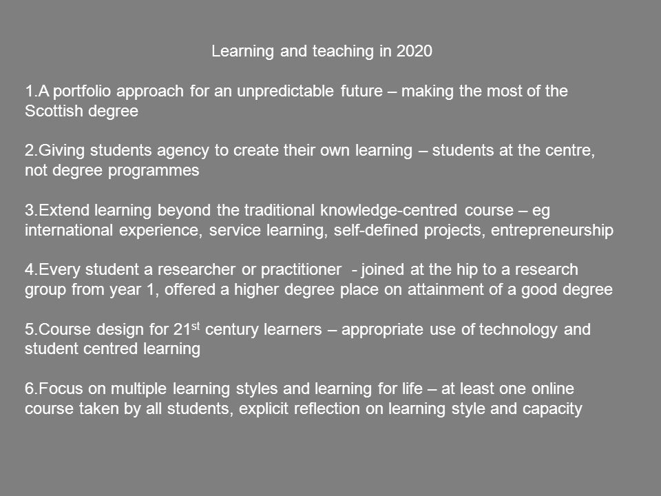 Learning and teaching in 2020 1.A portfolio approach for an unpredictable future – making the most of the Scottish degree 2.Giving students agency to create their own learning – students at the centre, not degree programmes 3.Extend learning beyond the traditional knowledge-centred course – eg international experience, service learning, self-defined projects, entrepreneurship 4.Every student a researcher or practitioner - joined at the hip to a research group from year 1, offered a higher degree place on attainment of a good degree 5.Course design for 21 st century learners – appropriate use of technology and student centred learning 6.Focus on multiple learning styles and learning for life – at least one online course taken by all students, explicit reflection on learning style and capacity