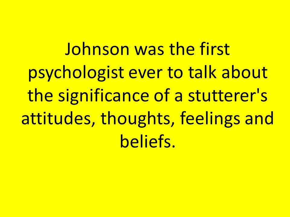 Johnson was the first psychologist ever to talk about the significance of a stutterer's attitudes, thoughts, feelings and beliefs.