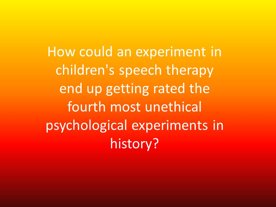 How could an experiment in children's speech therapy end up getting rated the fourth most unethical psychological experiments in history?