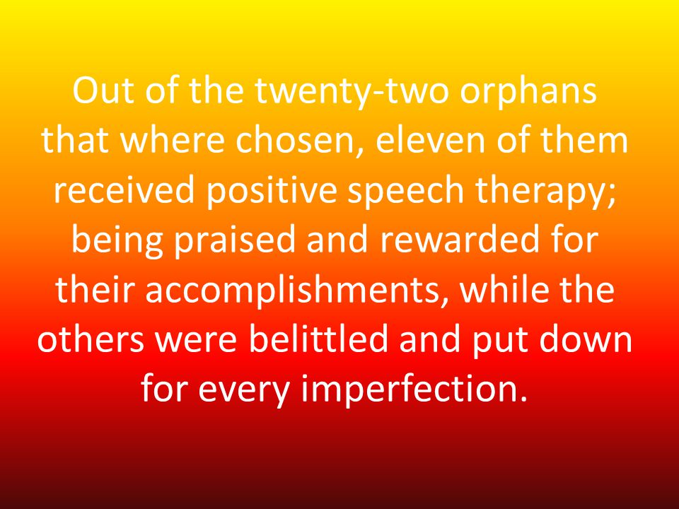 Out of the twenty-two orphans that where chosen, eleven of them received positive speech therapy; being praised and rewarded for their accomplishments, while the others were belittled and put down for every imperfection.