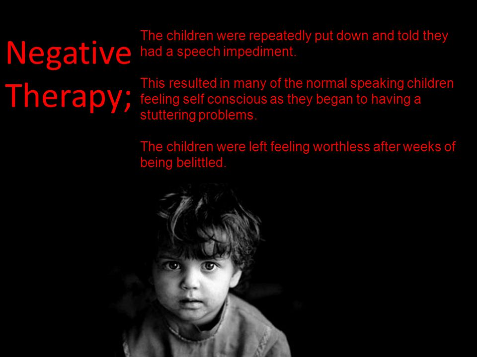 Negative Therapy; The children were repeatedly put down and told they had a speech impediment. This resulted in many of the normal speaking children f