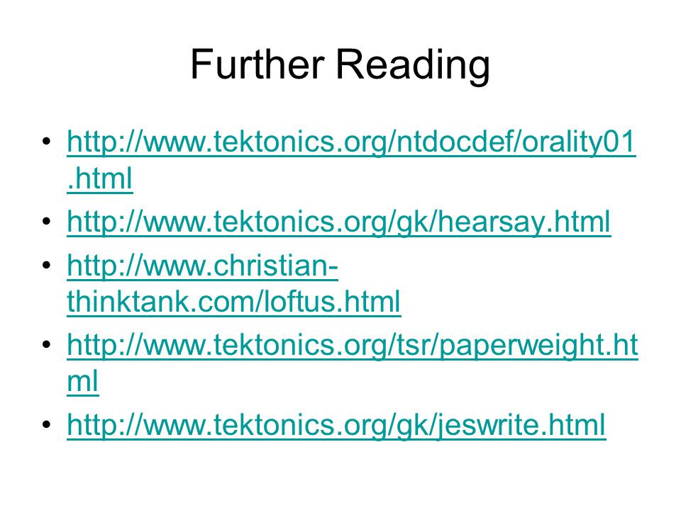 Further Reading http://www.tektonics.org/ntdocdef/orality01.htmlhttp://www.tektonics.org/ntdocdef/orality01.html http://www.tektonics.org/gk/hearsay.html http://www.christian- thinktank.com/loftus.htmlhttp://www.christian- thinktank.com/loftus.html http://www.tektonics.org/tsr/paperweight.ht mlhttp://www.tektonics.org/tsr/paperweight.ht ml http://www.tektonics.org/gk/jeswrite.html
