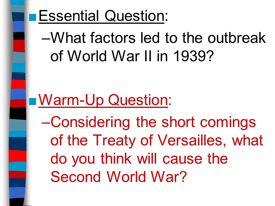 ■Essential Question: –What factors led to the outbreak of World War II in 1939? ■Warm-Up Question: –Considering the short comings of the Treaty of Ver