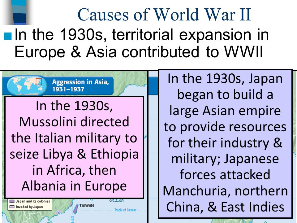 Causes of World War II ■In the 1930s, territorial expansion in Europe & Asia contributed to WWII In the 1930s, Japan began to build a large Asian empi