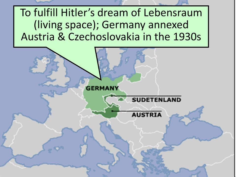To fulfill Hitler's dream of Lebensraum (living space); Germany annexed Austria & Czechoslovakia in the 1930s