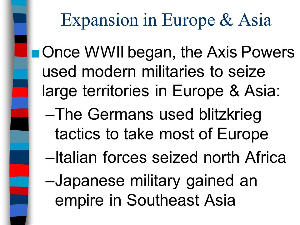 Expansion in Europe & Asia ■Once WWII began, the Axis Powers used modern militaries to seize large territories in Europe & Asia: –The Germans used bli