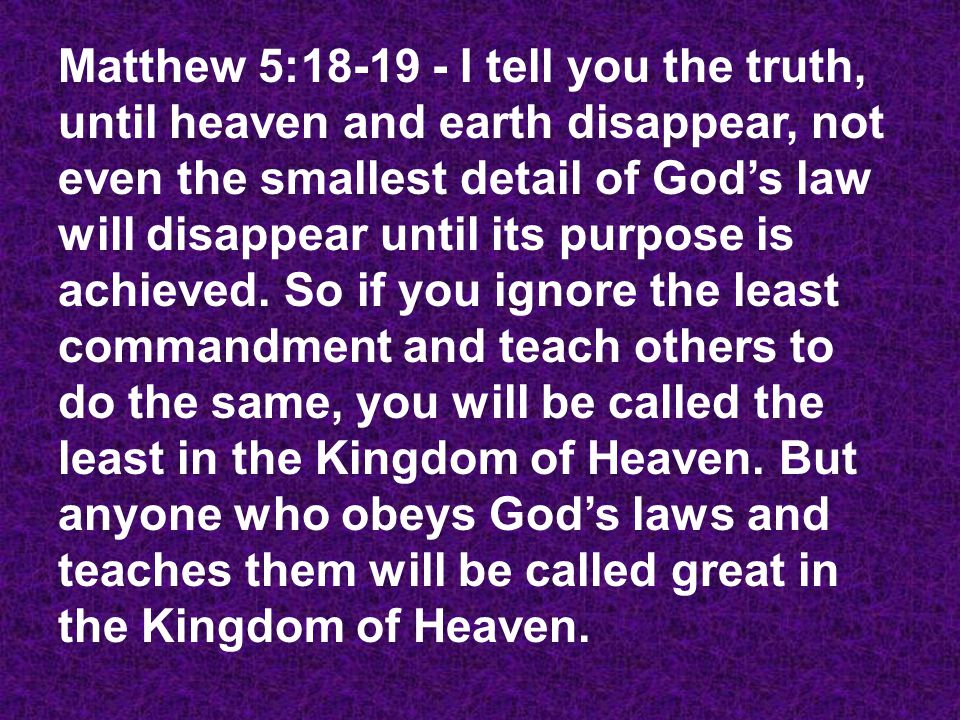 Matthew 5:18-19 - I tell you the truth, until heaven and earth disappear, not even the smallest detail of God's law will disappear until its purpose i