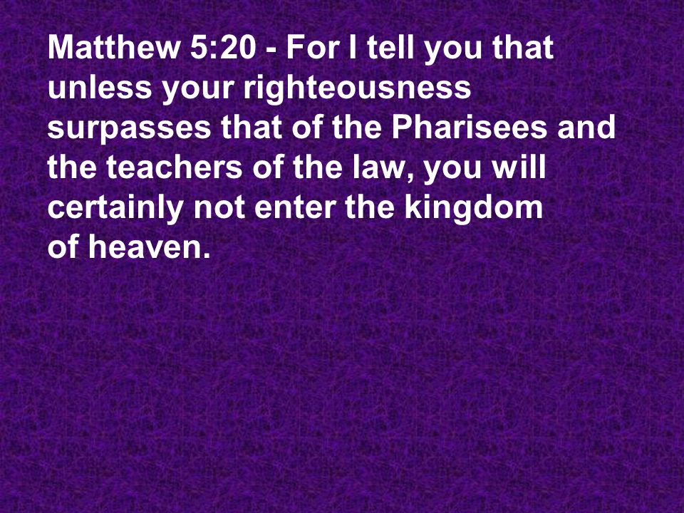 Matthew 5:20 - For I tell you that unless your righteousness surpasses that of the Pharisees and the teachers of the law, you will certainly not enter