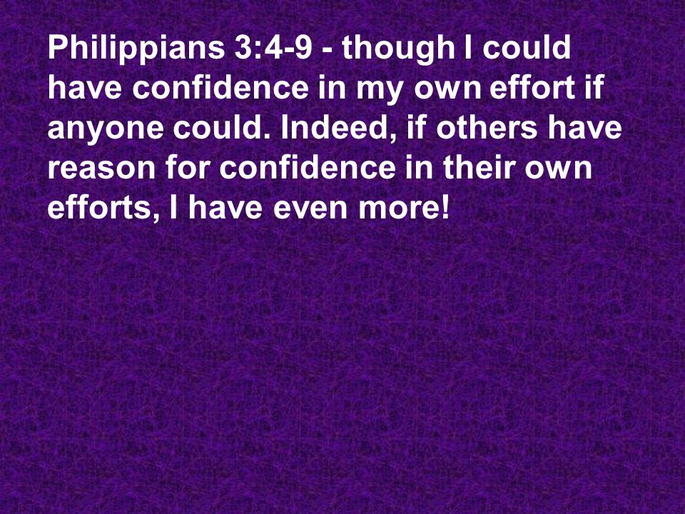 Philippians 3:4-9 - though I could have confidence in my own effort if anyone could. Indeed, if others have reason for confidence in their own efforts