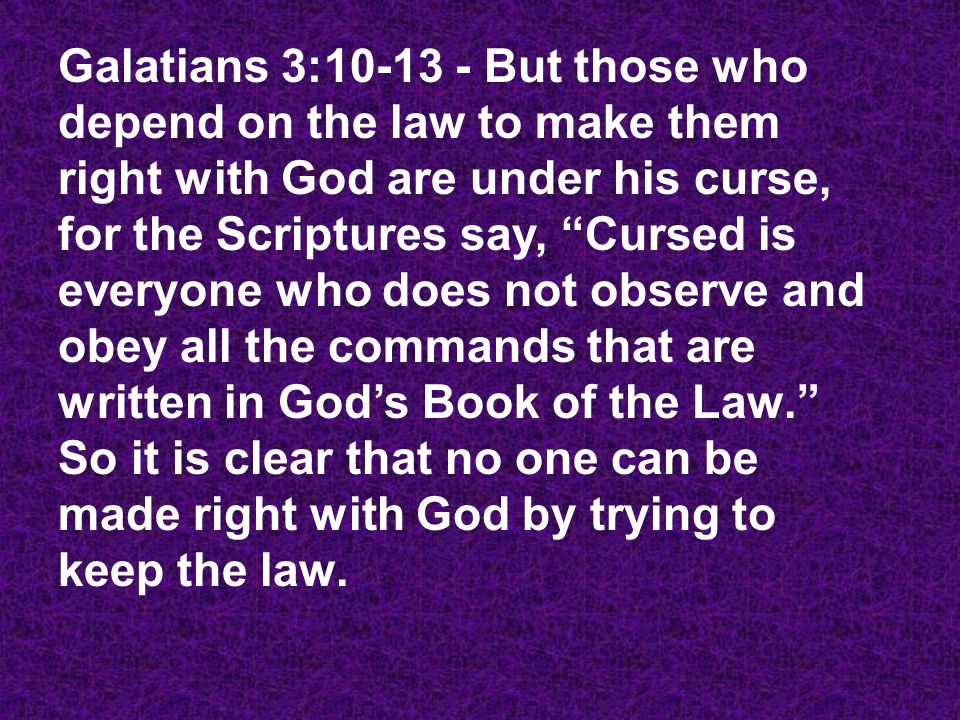 "Galatians 3:10-13 - But those who depend on the law to make them right with God are under his curse, for the Scriptures say, ""Cursed is everyone who d"