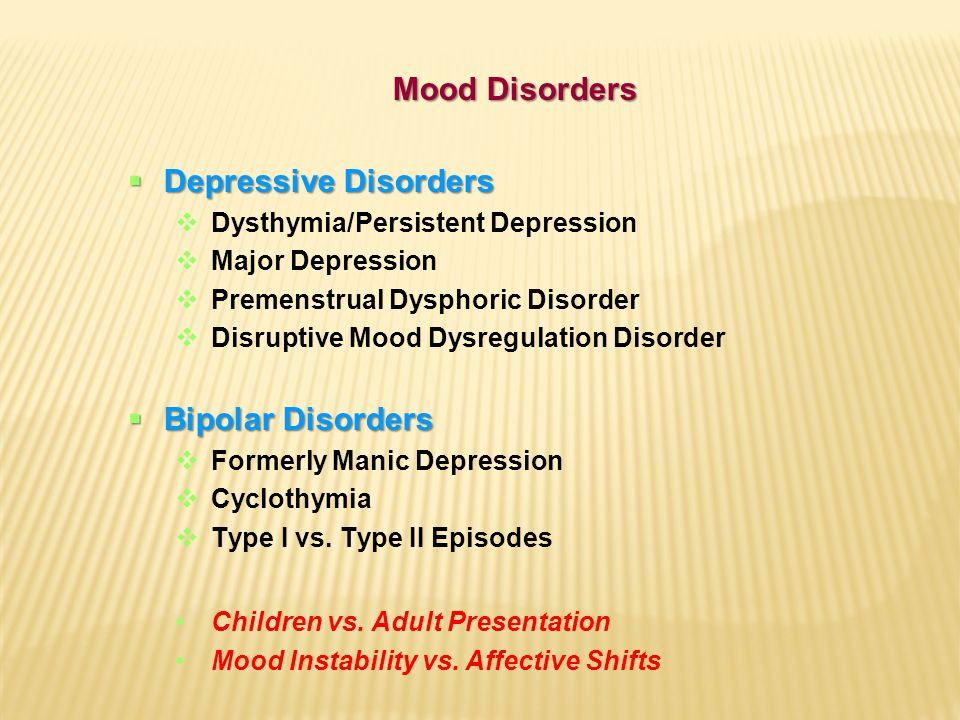 Mood Disorders  Depressive Disorders  Dysthymia/Persistent Depression  Major Depression  Premenstrual Dysphoric Disorder  Disruptive Mood Dysregulation Disorder  Bipolar Disorders  Formerly Manic Depression  Cyclothymia  Type I vs.