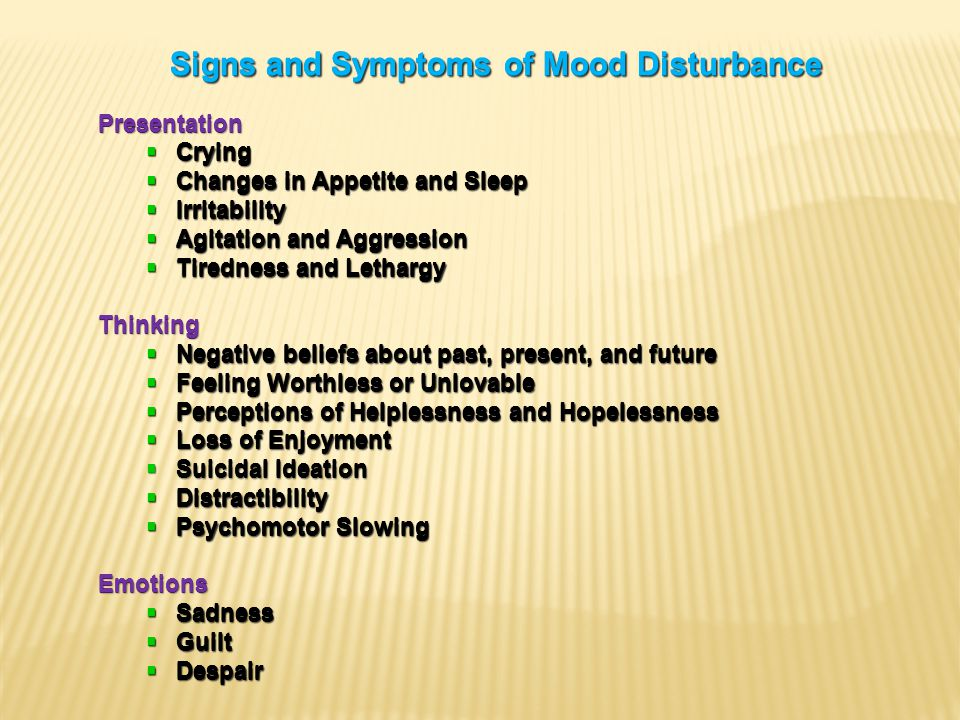 Signs and Symptoms of Mood Disturbance Presentation  Crying  Changes in Appetite and Sleep  Irritability  Agitation and Aggression  Tiredness and Lethargy Thinking  Negative beliefs about past, present, and future  Feeling Worthless or Unlovable  Perceptions of Helplessness and Hopelessness  Loss of Enjoyment  Suicidal Ideation  Distractibility  Psychomotor Slowing Emotions  Sadness  Guilt  Despair Signs and Symptoms of Mood Disturbance Presentation  Crying  Changes in Appetite and Sleep  Irritability  Agitation and Aggression  Tiredness and Lethargy Thinking  Negative beliefs about past, present, and future  Feeling Worthless or Unlovable  Perceptions of Helplessness and Hopelessness  Loss of Enjoyment  Suicidal Ideation  Distractibility  Psychomotor Slowing Emotions  Sadness  Guilt  Despair Signs and Symptoms of Mood Disturbance Presentation  Crying  Changes in Appetite and Sleep  Irritability  Agitation and Aggression  Tiredness and Lethargy Thinking  Negative beliefs about past, present, and future  Feeling Worthless or Unlovable  Perceptions of Helplessness and Hopelessness  Loss of Enjoyment  Suicidal Ideation  Distractibility  Psychomotor Slowing Emotions  Sadness  Guilt  Despair