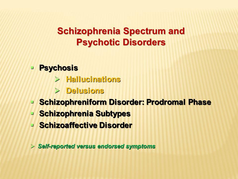 Schizophrenia Spectrum and Psychotic Disorders  Psychosis  Hallucinations  Delusions  Schizophreniform Disorder: Prodromal Phase  Schizophrenia Subtypes  Schizoaffective Disorder  Self-reported versus endorsed symptoms