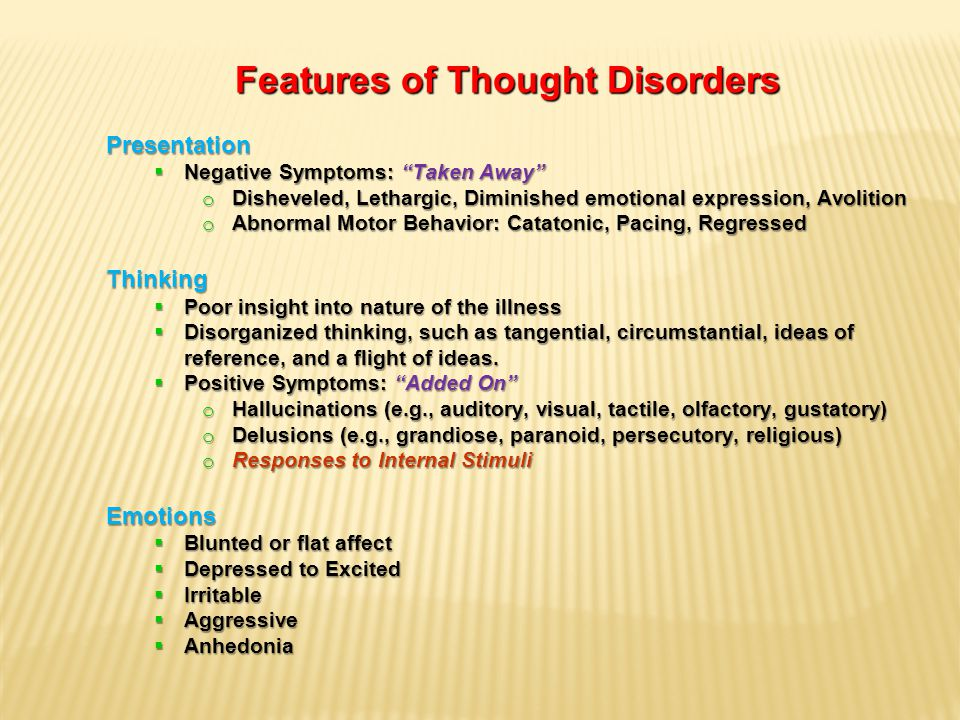 Features of Thought Disorders Presentation  Negative Symptoms: Taken Away o Disheveled, Lethargic, Diminished emotional expression, Avolition o Abnormal Motor Behavior: Catatonic, Pacing, Regressed Thinking  Poor insight into nature of the illness  Disorganized thinking, such as tangential, circumstantial, ideas of reference, and a flight of ideas.