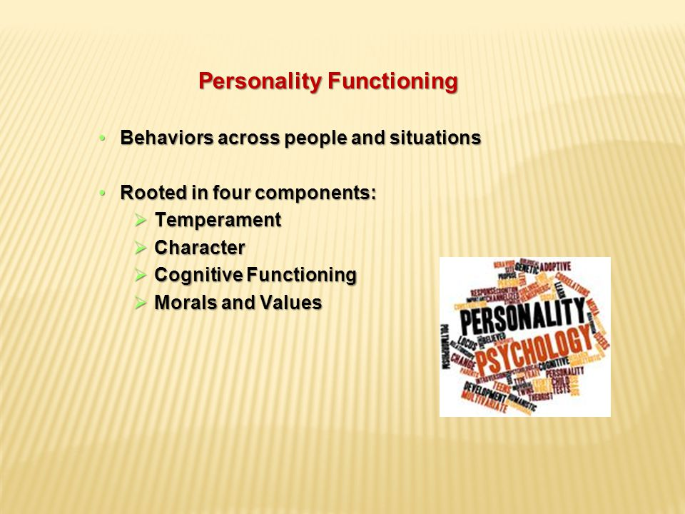 Personality Functioning Behaviors across people and situationsBehaviors across people and situations Rooted in four components:Rooted in four components:  Temperament  Character  Cognitive Functioning  Morals and Values