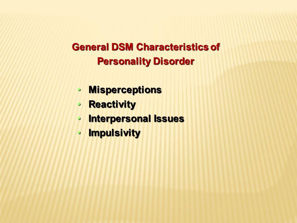General DSM Characteristics of Personality Disorder MisperceptionsMisperceptions ReactivityReactivity Interpersonal IssuesInterpersonal Issues ImpulsivityImpulsivity
