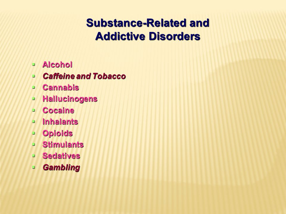 Substance-Related and Addictive Disorders  Alcohol  Caffeine and Tobacco  Cannabis  Hallucinogens  Cocaine  Inhalants  Opioids  Stimulants  Sedatives  Gambling