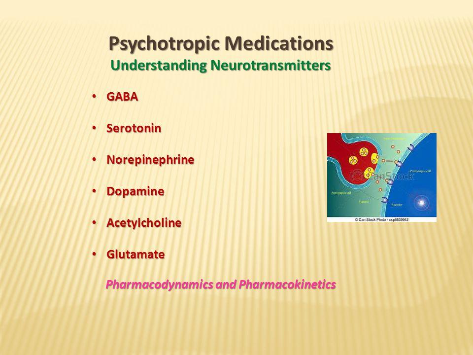 Psychotropic Medications Understanding Neurotransmitters GABA GABA Serotonin Serotonin Norepinephrine Norepinephrine Dopamine Dopamine Acetylcholine Acetylcholine Glutamate Glutamate Pharmacodynamics and Pharmacokinetics