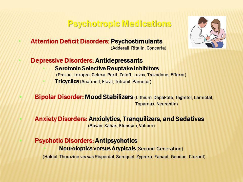 Psychotropic Medications Attention Deficit Disorders: Psychostimulants (Adderall, Ritalin, Concerta) Depressive Disorders: Antidepressants Serotonin Selective Reuptake Inhibitors (Prozac, Lexapro, Celexa, Paxil, Zoloft, Luvox, Trazodone, Effexor) Tricyclics (Anafranil, Elavil, Tofranil, Pamelor) Bipolar Disorder: Mood Stabilizers (Lithium, Depakote, Tegretol, Lamictal, Topamax, Neurontin) Anxiety Disorders: Anxiolytics, Tranquilizers, and Sedatives (Ativan, Xanax, Klonopin, Valium) Psychotic Disorders: Antipsychotics Neuroleptics versus Atypicals (Second Generation) (Haldol, Thorazine versus Risperdal, Seroquel, Zyprexa, Fanapt, Geodon, Clozaril)