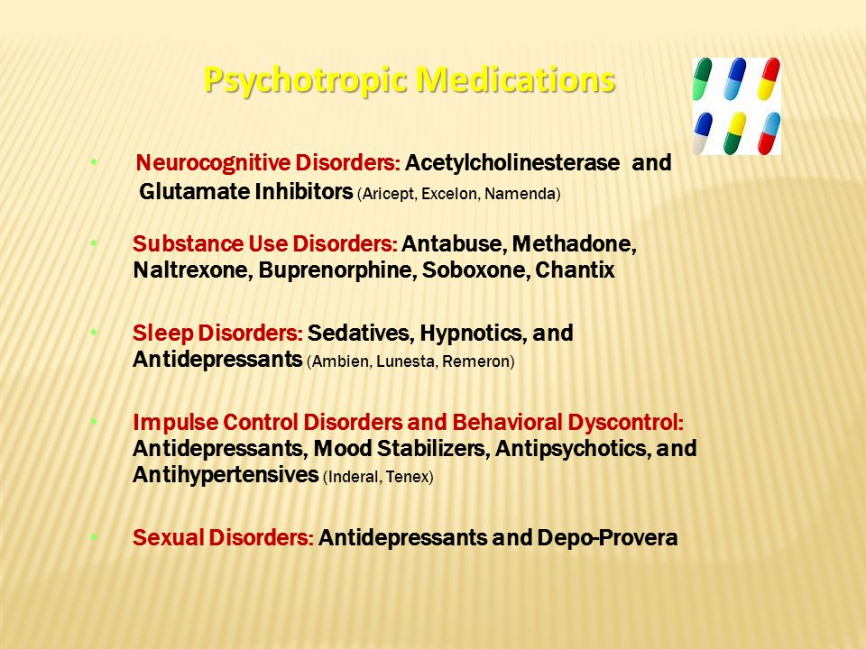 Psychotropic Medications Neurocognitive Disorders: Acetylcholinesterase and Glutamate Inhibitors (Aricept, Excelon, Namenda) Substance Use Disorders: Antabuse, Methadone, Naltrexone, Buprenorphine, Soboxone, Chantix Sleep Disorders: Sedatives, Hypnotics, and Antidepressants (Ambien, Lunesta, Remeron) Impulse Control Disorders and Behavioral Dyscontrol: Antidepressants, Mood Stabilizers, Antipsychotics, and Antihypertensives (Inderal, Tenex) Sexual Disorders: Antidepressants and Depo-Provera
