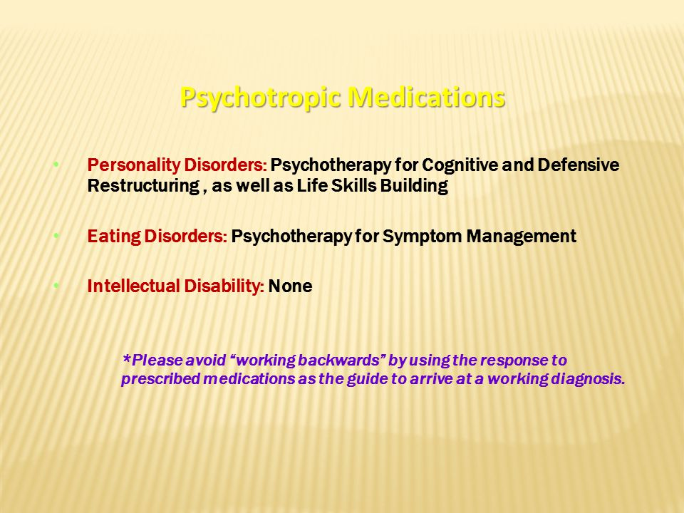 Psychotropic Medications Personality Disorders: Psychotherapy for Cognitive and Defensive Restructuring, as well as Life Skills Building Eating Disorders: Psychotherapy for Symptom Management Intellectual Disability: None *Please avoid working backwards by using the response to prescribed medications as the guide to arrive at a working diagnosis.