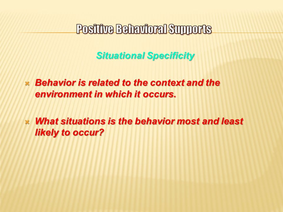 Situational Specificity  Behavior is related to the context and the environment in which it occurs.