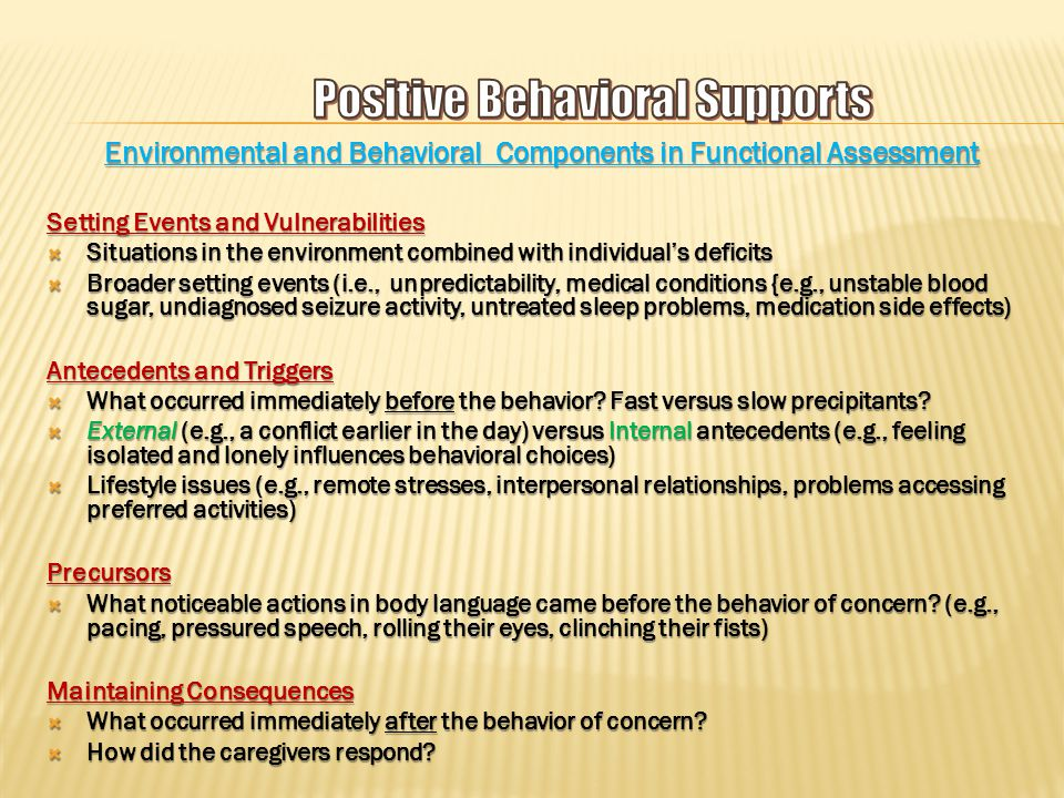 Environmental and Behavioral Components in Functional Assessment Setting Events and Vulnerabilities  Situations in the environment combined with individual's deficits  Broader setting events (i.e., unpredictability, medical conditions {e.g., unstable blood sugar, undiagnosed seizure activity, untreated sleep problems, medication side effects) Antecedents and Triggers  What occurred immediately before the behavior.