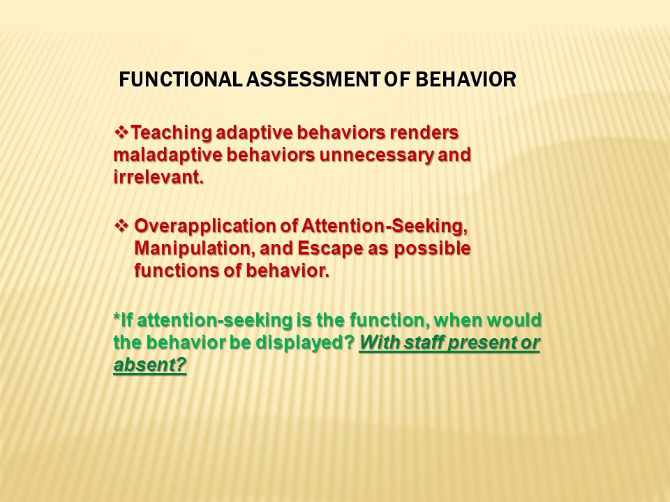 FUNCTIONAL ASSESSMENT OF BEHAVIOR  Teaching adaptive behaviors renders maladaptive behaviors unnecessary and irrelevant.