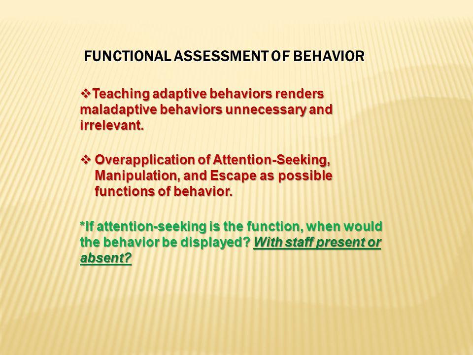 FUNCTIONAL ASSESSMENT OF BEHAVIOR  Teaching adaptive behaviors renders maladaptive behaviors unnecessary and irrelevant.