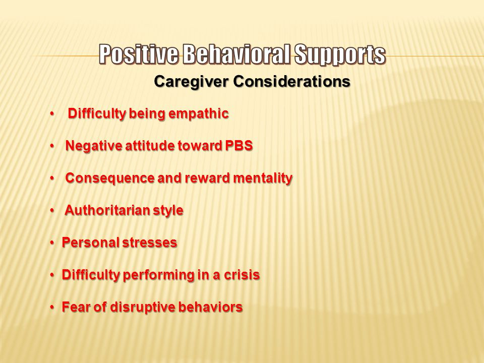 Caregiver Considerations Difficulty being empathicDifficulty being empathic Negative attitude toward PBS Negative attitude toward PBS Consequence and reward mentality Consequence and reward mentality Authoritarian style Authoritarian style Personal stresses Personal stresses Difficulty performing in a crisis Difficulty performing in a crisis Fear of disruptive behaviors Fear of disruptive behaviors