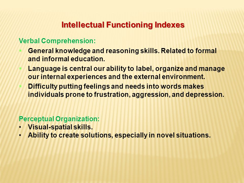 Intellectual Functioning Indexes Verbal Comprehension:  General knowledge and reasoning skills.