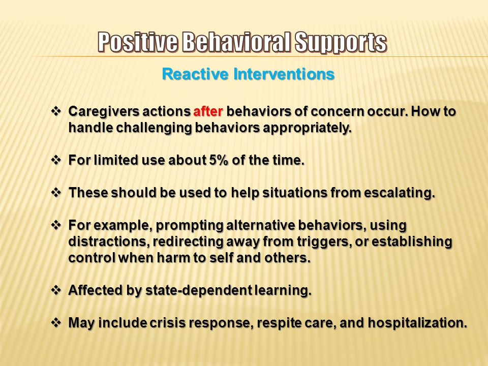 Reactive Interventions  Caregivers actions after behaviors of concern occur.
