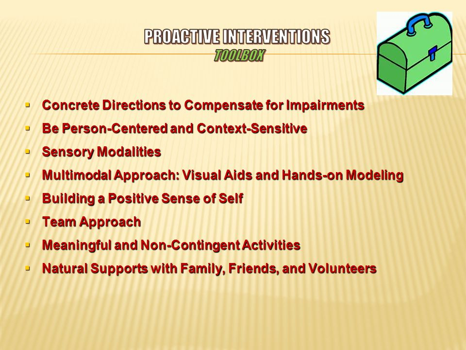  Concrete Directions to Compensate for Impairments  Be Person-Centered and Context-Sensitive  Sensory Modalities  Multimodal Approach: Visual Aids and Hands-on Modeling  Building a Positive Sense of Self  Team Approach  Meaningful and Non-Contingent Activities  Natural Supports with Family, Friends, and Volunteers