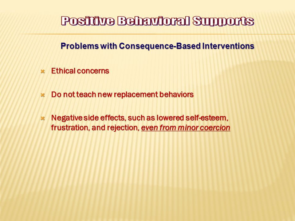 Problems with Consequence-Based Interventions  Ethical concerns  Do not teach new replacement behaviors  Negative side effects, such as lowered self-esteem, frustration, and rejection, even from minor coercion