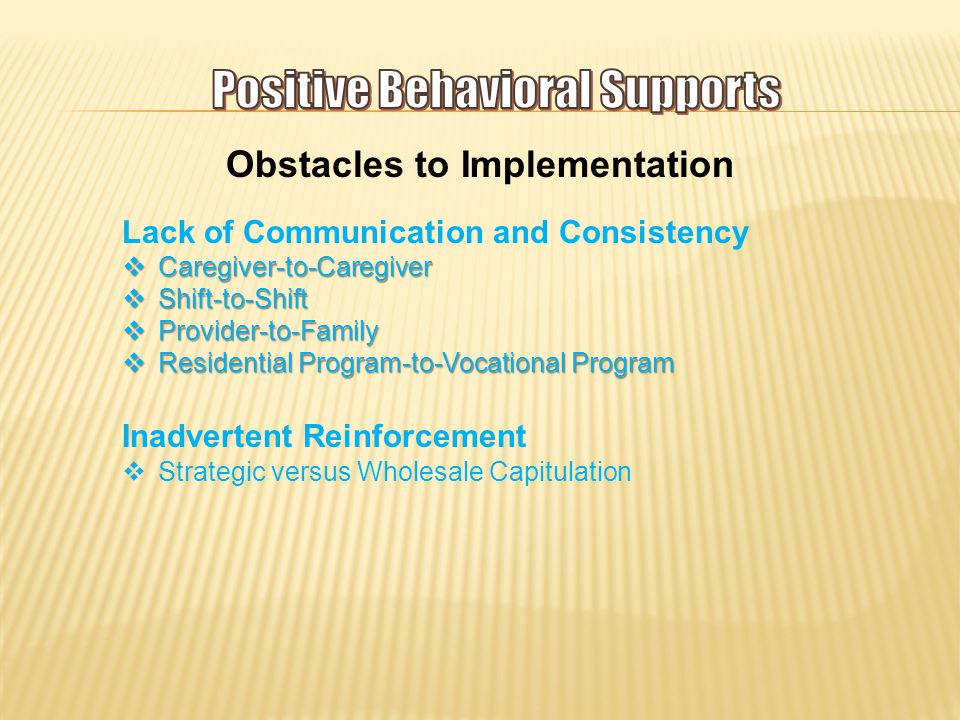 Obstacles to Implementation Lack of Communication and Consistency  Caregiver-to-Caregiver  Shift-to-Shift  Provider-to-Family  Residential Program-to-Vocational Program Inadvertent Reinforcement  Strategic versus Wholesale Capitulation