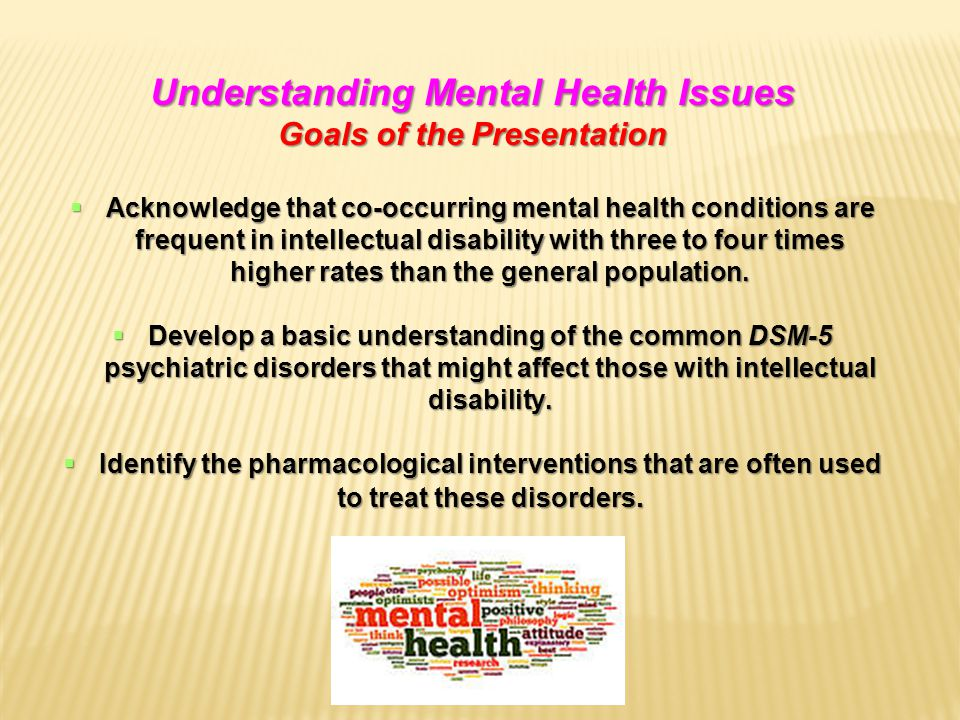 Understanding Mental Health Issues Goals of the Presentation  Acknowledge that co-occurring mental health conditions are frequent in intellectual disability with three to four times higher rates than the general population.